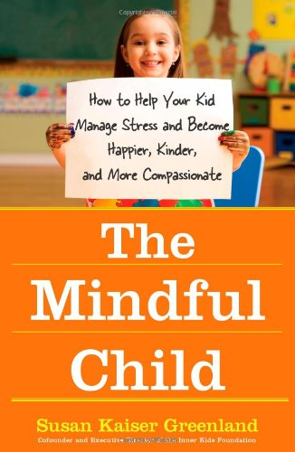 The Mindful Child: How To Help Your Kid Manage Stress and Become Happier, Kidner and More Compassionate por Susan Kaiser Greenland