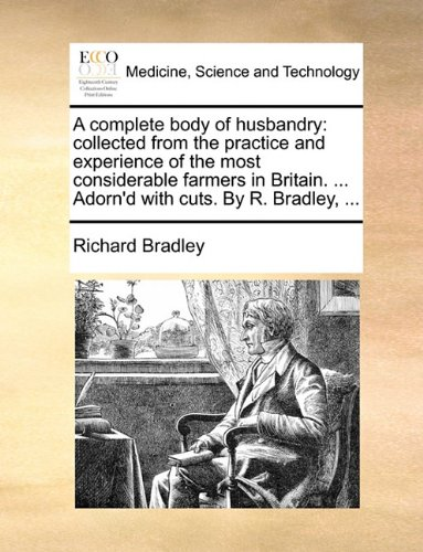 A complete body of husbandry: collected from the practice and experience of the most considerable farmers in Britain. ... Adorn'd with cuts. By R. Bradley, ...