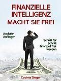 Finanzielle Intelligenz: WIE FINANZIELLE INTELLIGENZ SIE FREI MACHT! Wie Sie durch Geld sparen, passives Einkommen und kluges Geld anlegen systematisch ... verdienen, Geld anlegen, Vermögen aufbauen)