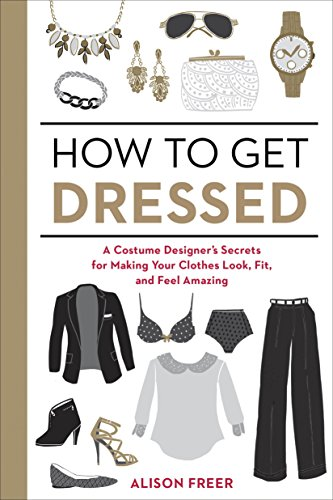 How to Get Dressed: A Costume Designer's Secrets for Making Your Clothes Look, Fit, and Feel Amazing