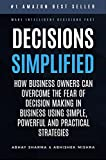 Decisions Simplified: How Business Owners Can Overcome the Fear of Decision Making in Business Using Simple, Powerful, and Practical Strategies.