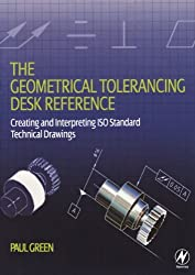 The Geometrical Tolerancing Desk Reference: Creating and Interpreting ISO Standard Technical Drawings by Paul Green (2005-09-09)