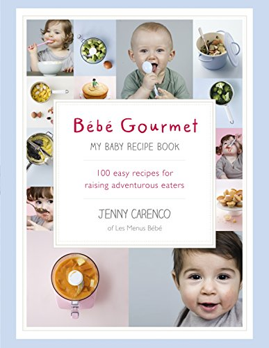 Bébé Gourmet: My Baby Recipe Book – 100 easy recipes for raising adventurous eaters