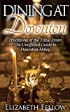 Dining at Downton: Traditions of the Table and Delicious Recipes From The Unofficial Guide to Downton Abbey (Downton Abbey Books)