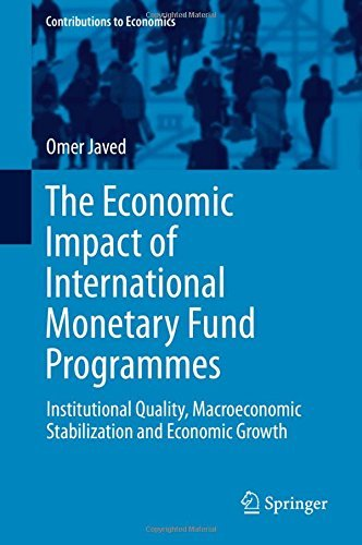 The Economic Impact of International Monetary Fund Programmes: Institutional Quality, Macroeconomic Stabilization and Economic Growth (Contributions to Economics) by Omer Javed (2016-03-17)