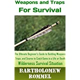 How to Build Weapons and Traps for Survival: The Ultimate Beginner's Guide to Building Weapons, Traps, and Snares to Catch Game in a Life or Death Survival Situation (English Edition)
