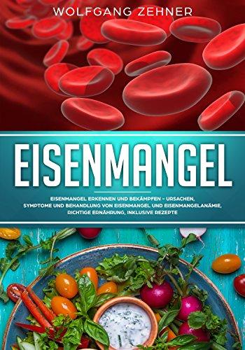 Eisenmangel: Eisenmangel erkennen und bekämpfen - Ursachen, Symptome und Behandlung von Eisenmangel und Eisenmangelanämie, richtige Ernährung, inklusive Rezepte