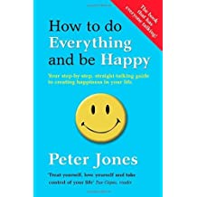 How to Do Everything and Be Happy: Your Step-by-step, Straight-talking Guide to Creating Happiness in Your Life by Jones, Peter (January 17, 2013) Paperback
