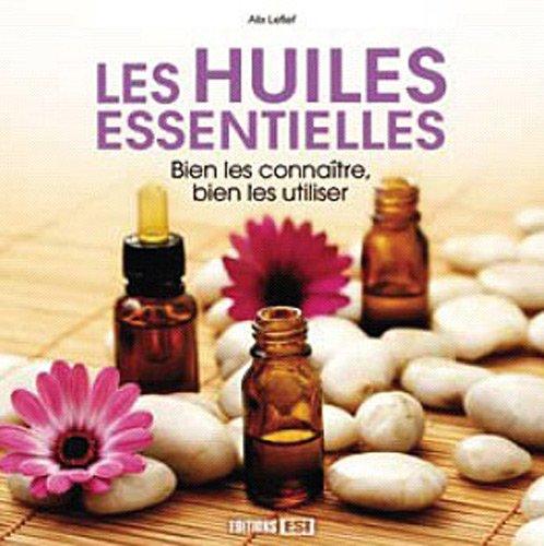Les huiles essentielles : Bien les connaître, bien les utiliser par Alix Lefief
