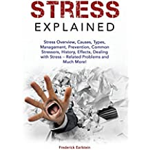 Stress Explained: Stress Overview, Causes, Types, Management, Prevention, Common Stressors, History, Effects, Dealing with Stress – Related Problems and Much More!
