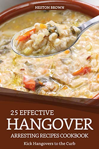 25 Effective Hangover-Arresting Recipes Cookbook: Kick Hangovers to the Curb (English Edition) -