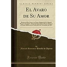 El Avaro de Su Amor: Drama en Dos Actos y en Verso, Original de D. Manuel Romero de Aquino, Estrenado Con Extraordinario Éxite en el Teatro Martin, en ... del 4 de Noviembre de 1873 (Classic Reprint)
