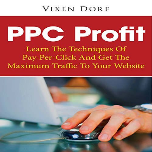PPC Profit: Learn the Techniques of Pay-per-Click and Get the Maximum Traffic to Your Website