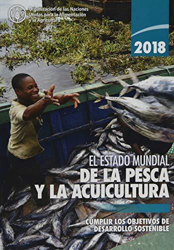 El Estado Mundial de la Pesca y la Acuicultura 2018 (SOFIA): Cumplir los Objetivos de Desarrollo Sostenible por Food and Agriculture Organization of the United Nations