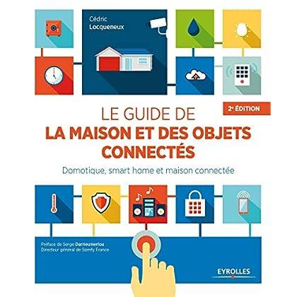 Le guide de la maison et des objets connectés: Domotique, smart home et maison connectée