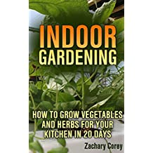 Indoor Gardening: How to Grow Vegetables and Herbs For Your Kitchen in 20 days (English Edition)
