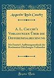 A. L. Cauchy's Vorlesungen Über Die Differenzialrechnung: Mit Fourier's Auflösungsmethode Der Bestimmten Gleichungen Verbunden (Classic Reprint)