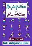 Ma progression en musculation, 6 mois de suivi, seul le travail permet de réussir !: Carnet de musculation, fitness, sport avec séances, routines à ... pour les bodybuilder, powerlifter, athlètes....
