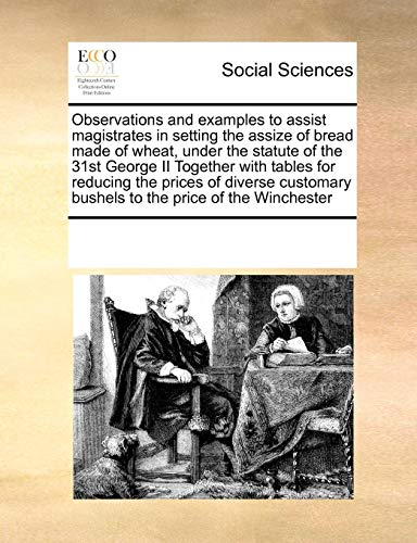 Observations and examples to assist magistrates in setting the assize of bread made of wheat, under the statute of the 31st George II Together with ... bushels to the price of the Winchester