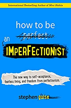 How to Be an Imperfectionist: The New Way to Self-Acceptance, Fearless Living, and Freedom from Perfectionism by [Guise, Stephen]