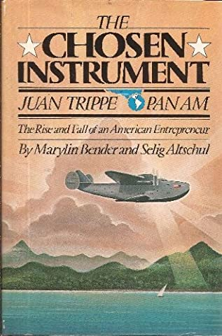The Chosen Instrument: Pan Am, Juan Trippe, The Rise and Fall of an American Entrepreneur by Marylin Bender (1982-05-03)