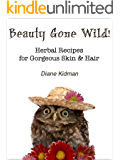 Beauty Gone Wild! Herbal Recipes for Gorgeous Skin & Hair (Herbs Gone Wild! Book 2)