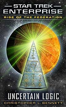 Rise of the Federation: Uncertain Logic (Star Trek: Enterprise Book 1) by [Bennett, Christopher L.]