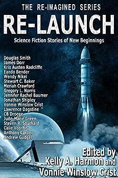Re-Launch: Science Fiction Stories of New Beginnings (The Re-Imagined Series Book 1) by [Smith, Douglas, Dorr, James, Radcliffe, Kris Austen, Nikel, Wendy, Baker, Stewart C., Norris, Gregory L., Crawford, Meriah, Shipley, Jonathan]
