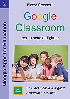 Google Classroom per la scuola digitale: Un nuovo modo di assegnare e correggere i compiti -  la guida a Google Classroom per insegnanti e studenti (Google Apps for Education Vol. 2) di [Prosperi, Pietro]