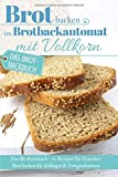 Brot backen im Brotbackautomat mit Vollkorn: Das Brotbackbuch - 50 Rezepte für Genießer: Brot backen für Anfänger & Fortgeschrittene (Backen - die besten Rezepte, Band 32)