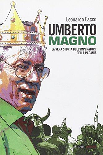Umberto Magno. La vera storia del'imperatore della Padania (Yahoopolis. Guide postmoderne) por Leonardo Facco