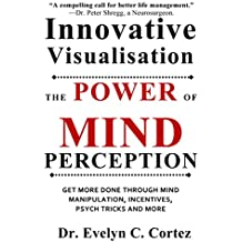 Innovative Visualisation: The Power of Mind Perception -- GET MORE DONE THROUGH MIND MANIPULATION, INCENTIVES, PSYCH TRICKS AND MORE (English Edition)