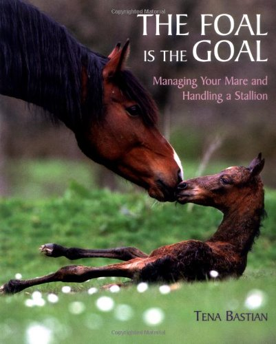 The Foal is the Goal: Managing Your Mare and Handling a Stallion por Tina Bastian