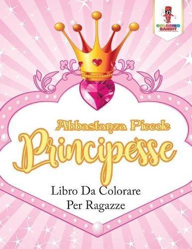 Abbastanza Piccole Principesse: Libro Da Colorare Per Ragazze