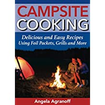 Campsite Cooking: Delicious and Easy Recipes Using Foil Packets, Grills and More