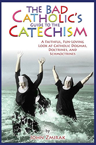The Bad Catholic's Guide to the Catechism: A Faithful, Fun-Loving Look at Catholic Dogmas, Doctrines, and Schmoctrines (Bad Catholic's Guides) by John Zmirak (1-Nov-2012) Paperback