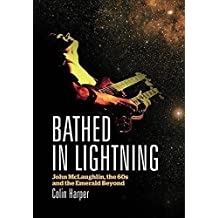 Bathed in Lightning: John Mclaughlin, the 60s and the Emerald Beyond by Colin Harper (2014-03-26)