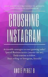 Crushing Instagram: Best Growth Strategies To Achieve Greatness On Instagram.