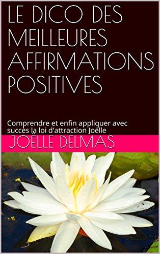 Couverture du livre LE DICO DES MEILLEURES AFFIRMATIONS POSITIVES: Comprendre et enfin appliquer avec succès la loi d'attraction Joëlle