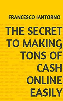 The Secrets To Making Tons of Cash Online (English Edition) von [Iantorno, Francesco]