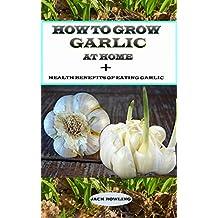How to Grow Garlic at Home +: Health Benefits of Eating Garlic (English Edition)