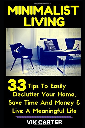 Minimalist Living - 33 Tips To Easily Declutter Your Home, Save Time And Money & Live A Meaningful Life: - A Guide To Minimalism (Minimalist Lifestyle Secrets)