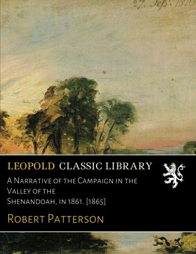 A Narrative of the Campaign in the Valley of the Shenandoah, in 1861. [1865] por Robert Patterson