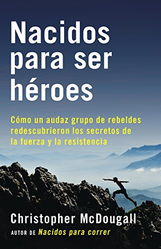 Nacidos para ser héroes: Cómo un audaz grupo de rebeldes redescubrieron los secretos de la fuerza yla resistencia (A Vintage Español Original) por Christopher McDougall