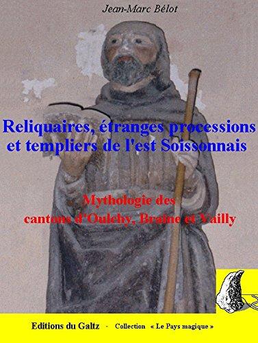 Reliquaires, étranges processions et templiers de l'Est Soissonnais : Mythologie des cantons d'Oulchy-le-Château, Braine et Vailly-sur-Aisne