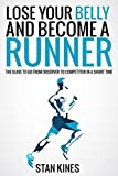 Running: Lose Your Belly and Become a Runner, The guide to go from observer to competitor in a short time (Run, Nutrition, Gym, Marathon, Race, Untramarathon, ... Eat, Fitness, Faster, Program Book 1)