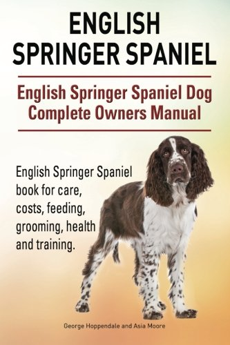 English Springer Spaniel. English Springer Spaniel Dog Complete Owners Manual. English Springer Spaniel book for care, costs, feeding, grooming, health and training. -