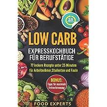 Low Carb - Expresskochbuch für Berufstätige: 77 leckere Rezepte unter 25 Minuten für Arbeitnehmer, Studenten und Faule