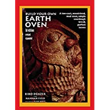 Build Your Own Earth Oven: A Low-Cost Wood-Fired Mud Oven; Simple Sourdough Bread; Perfect Loaves