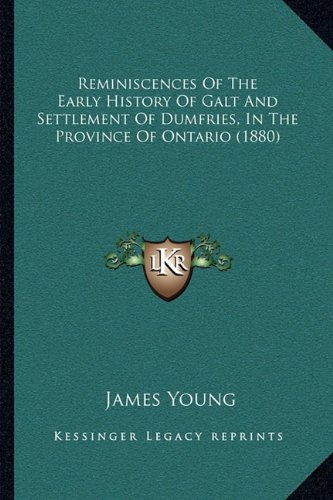 Reminiscences of the Early History of Galt and Settlement of Dumfries, in the Province of Ontario (1880)